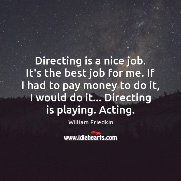 Directing is a nice job. It's the best job for me. If William Friedkin Picture Quote