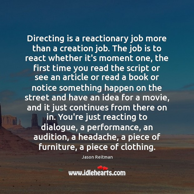 Directing is a reactionary job more than a creation job. The job Jason Reitman Picture Quote