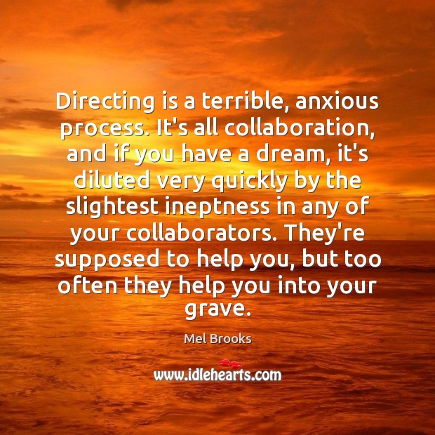Directing is a terrible, anxious process. It's all collaboration, and if you Image