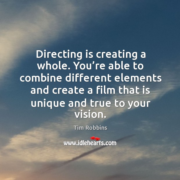 Directing is creating a whole. You're able to combine different elements and Tim Robbins Picture Quote