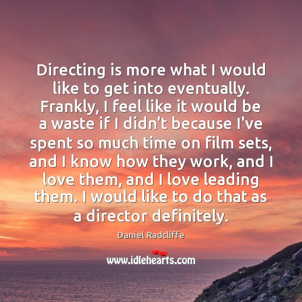 Directing is more what I would like to get into eventually. Frankly, Image