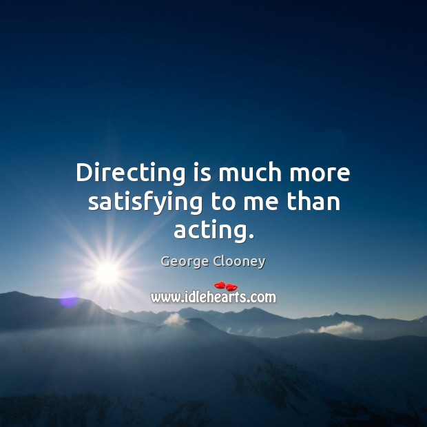 Directing is much more satisfying to me than acting. George Clooney Picture Quote
