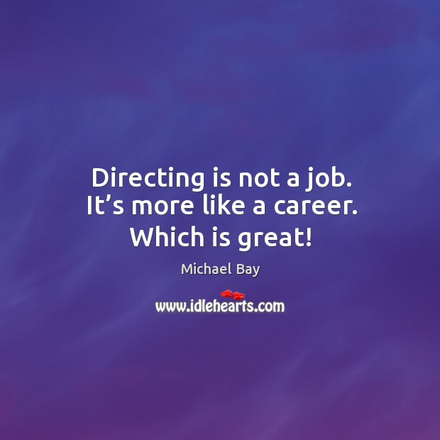 Directing is not a job. It's more like a career. Which is great! Image