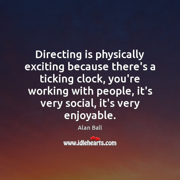 Directing is physically exciting because there's a ticking clock, you're working with Image
