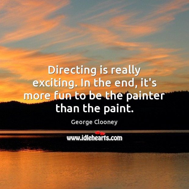 Directing is really exciting. In the end, it's more fun to be the painter than the paint. George Clooney Picture Quote