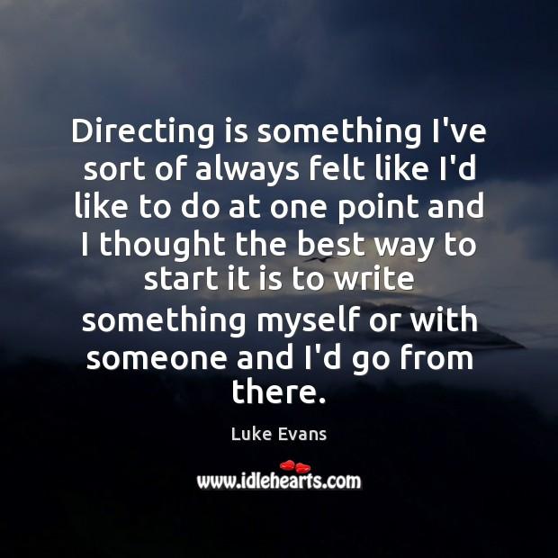 Directing is something I've sort of always felt like I'd like to Image
