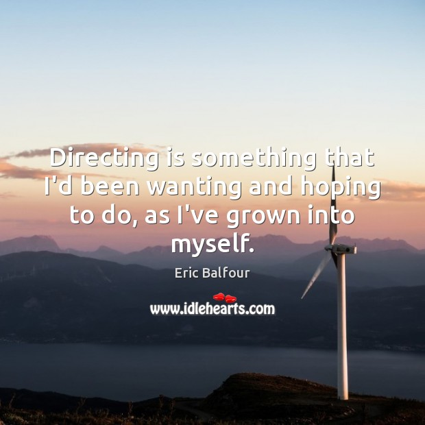Directing is something that I'd been wanting and hoping to do, as I've grown into myself. Eric Balfour Picture Quote