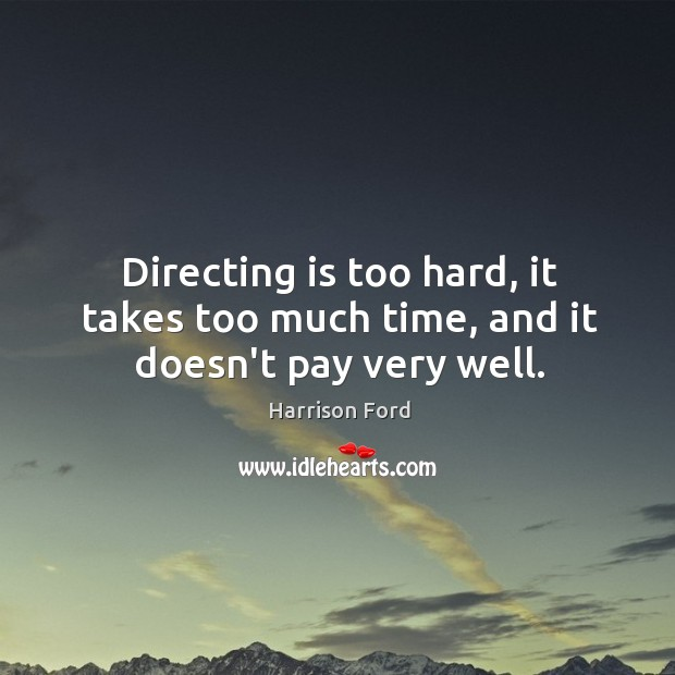 Directing is too hard, it takes too much time, and it doesn't pay very well. Image