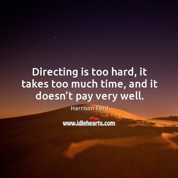 Image, Directing is too hard, it takes too much time, and it doesn't pay very well.