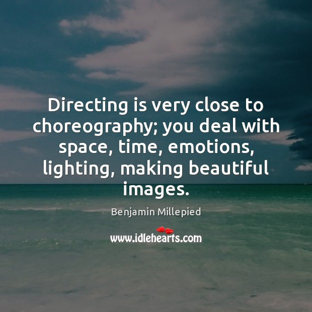 Image, Directing is very close to choreography; you deal with space, time, emotions,