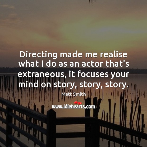 Directing made me realise what I do as an actor that's extraneous, Matt Smith Picture Quote
