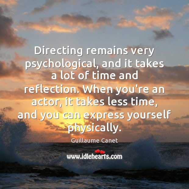 Image, Directing remains very psychological, and it takes a lot of time and