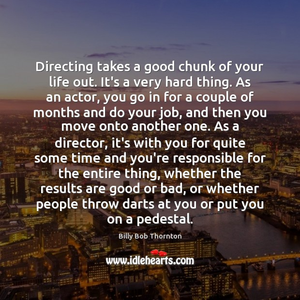 Directing takes a good chunk of your life out. It's a very Billy Bob Thornton Picture Quote
