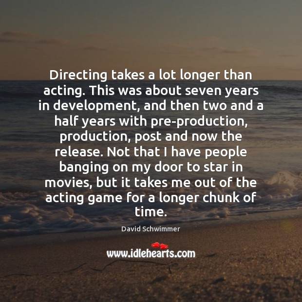 Directing takes a lot longer than acting. This was about seven years David Schwimmer Picture Quote