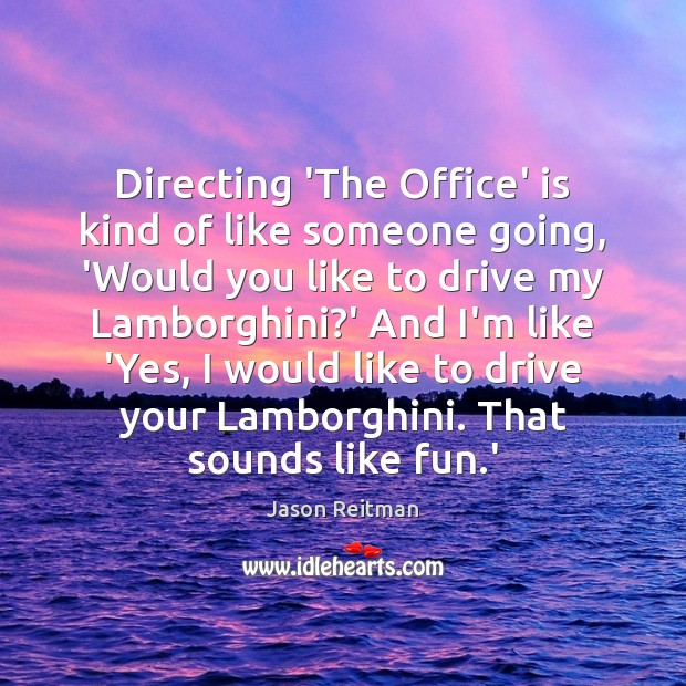 Directing 'The Office' is kind of like someone going, 'Would you like Jason Reitman Picture Quote