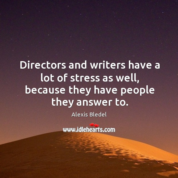 Directors and writers have a lot of stress as well, because they have people they answer to. Image