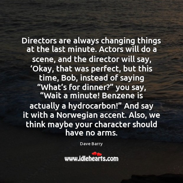 Directors are always changing things at the last minute. Actors will do Image