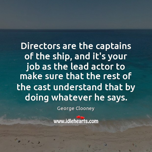 Directors are the captains of the ship, and it's your job as George Clooney Picture Quote