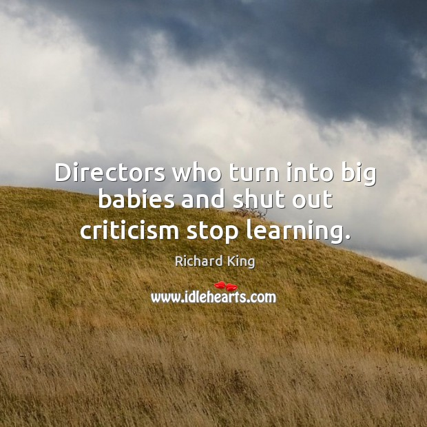 Directors who turn into big babies and shut out criticism stop learning. Richard King Picture Quote