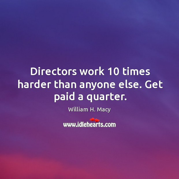 Image, Directors work 10 times harder than anyone else. Get paid a quarter.