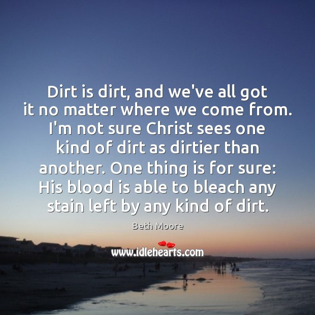 Dirt is dirt, and we've all got it no matter where we Image