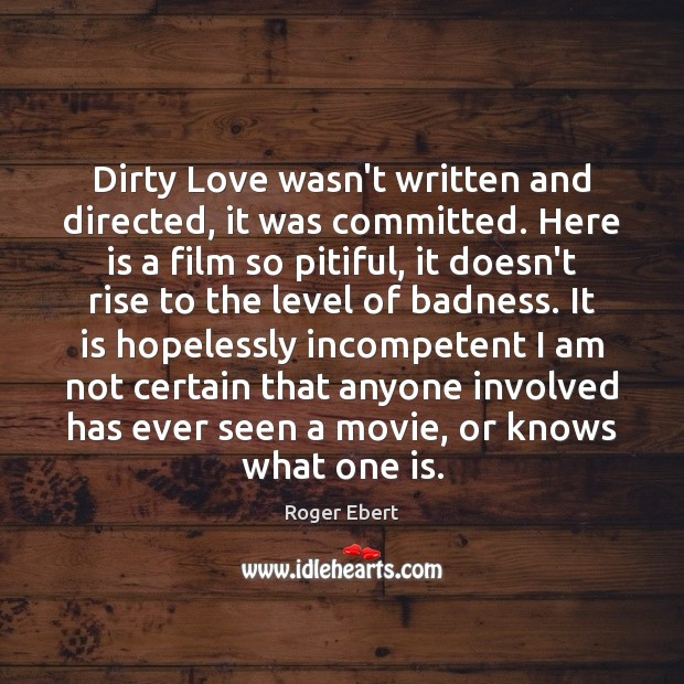 Dirty Love wasn't written and directed, it was committed. Here is a Roger Ebert Picture Quote
