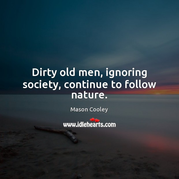 Dirty old men, ignoring society, continue to follow nature. Image
