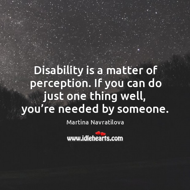 Disability is a matter of perception. If you can do just one thing well, you're needed by someone. Image