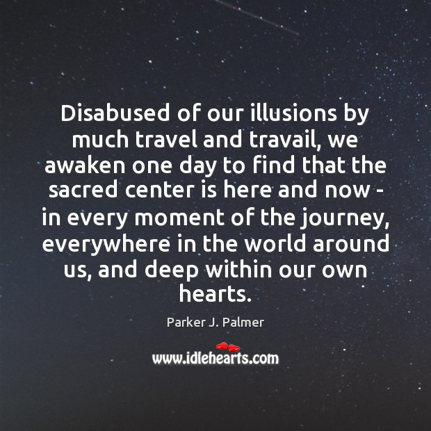 Image, Disabused of our illusions by much travel and travail, we awaken one