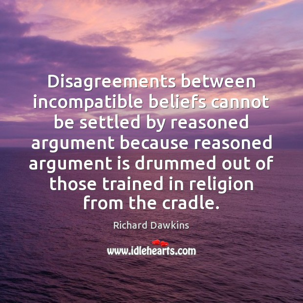 Disagreements between incompatible beliefs cannot be settled by reasoned argument because reasoned Image