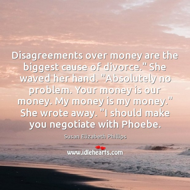 "Disagreements over money are the biggest cause of divorce."" She waved her Susan Elizabeth Phillips Picture Quote"