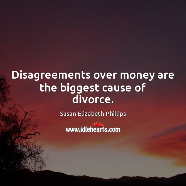 Disagreements over money are the biggest cause of divorce. Susan Elizabeth Phillips Picture Quote