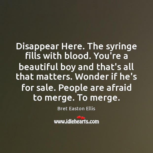Disappear Here. The syringe fills with blood. You're a beautiful boy and Bret Easton Ellis Picture Quote