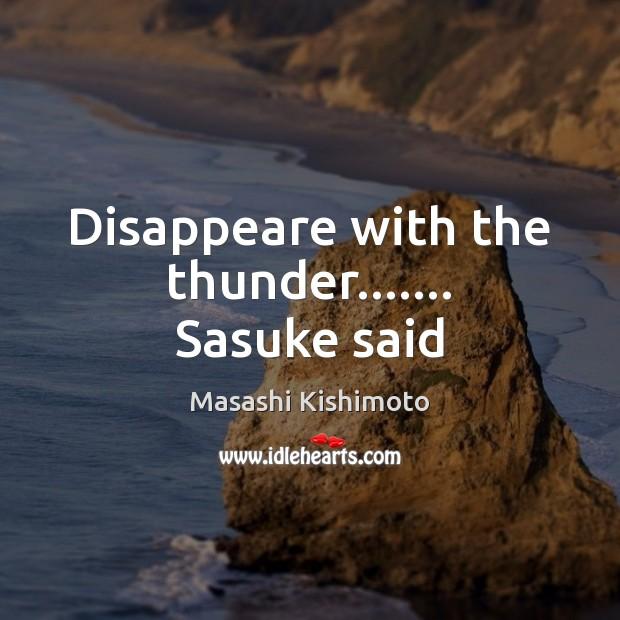 Disappeare with the thunder……. Sasuke said Masashi Kishimoto Picture Quote