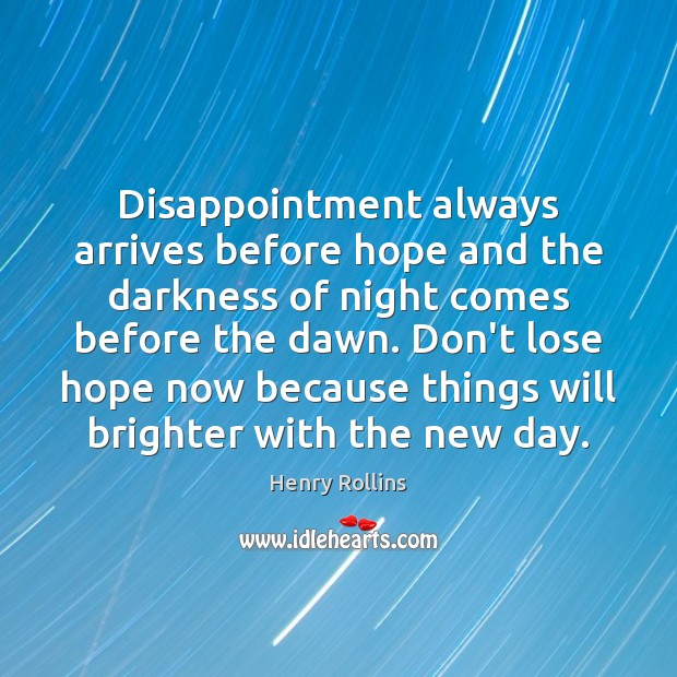 Disappointment always arrives before hope and the darkness of night comes before Henry Rollins Picture Quote
