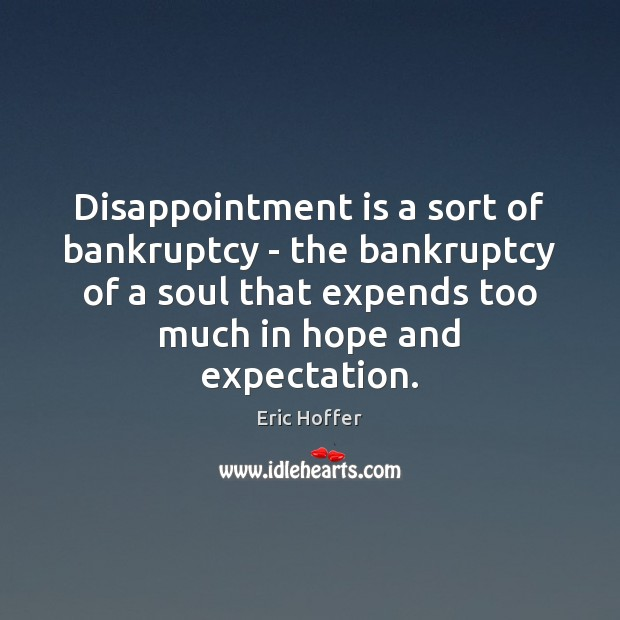 Disappointment is a sort of bankruptcy – the bankruptcy of a soul Eric Hoffer Picture Quote