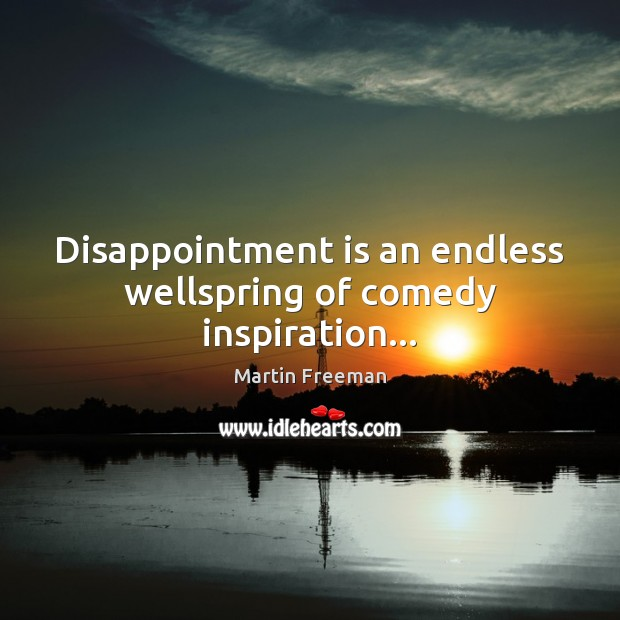 Disappointment is an endless wellspring of comedy inspiration… Martin Freeman Picture Quote