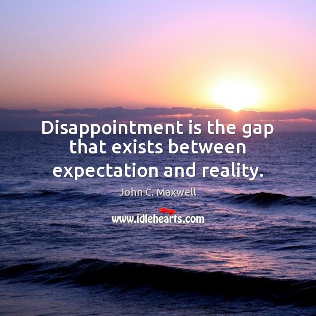 Disappointment is the gap that exists between expectation and reality. Image