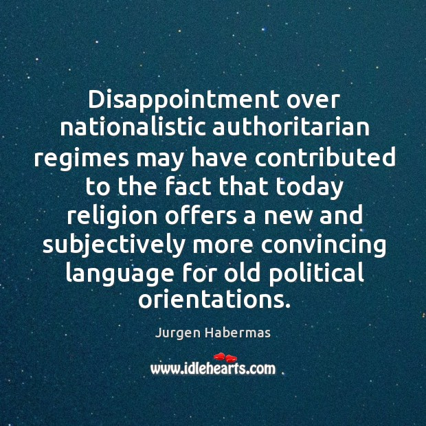 Disappointment over nationalistic authoritarian regimes may have contributed to the fact that Jurgen Habermas Picture Quote