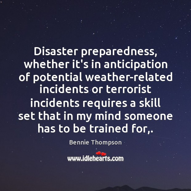 Disaster preparedness, whether it's in anticipation of potential weather-related incidents or terrorist Bennie Thompson Picture Quote