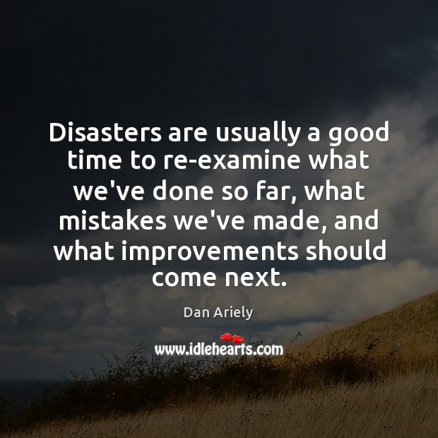 Disasters are usually a good time to re-examine what we've done so Dan Ariely Picture Quote