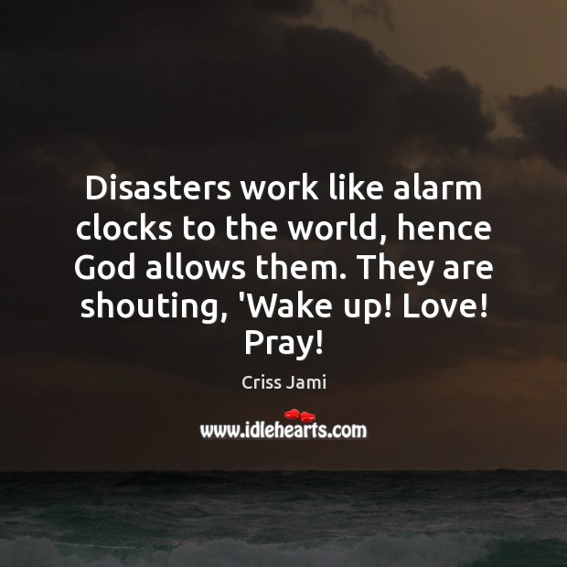 Disasters work like alarm clocks to the world, hence God allows them. Criss Jami Picture Quote
