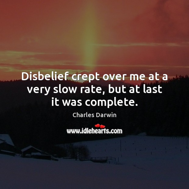 Disbelief crept over me at a very slow rate, but at last it was complete. Charles Darwin Picture Quote