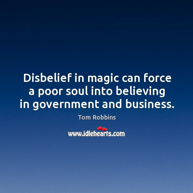 Disbelief in magic can force a poor soul into believing in government and business. Image