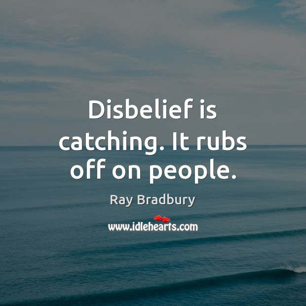 Disbelief is catching. It rubs off on people. Image