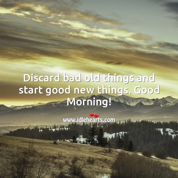 Image, Discard bad old things and start good new things. Good Morning!