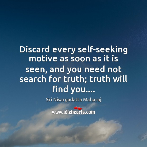 Discard every self-seeking motive as soon as it is seen, and you Sri Nisargadatta Maharaj Picture Quote