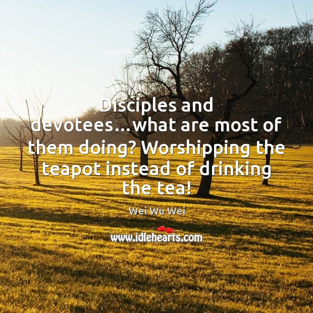 Disciples and devotees…what are most of them doing? Worshipping the teapot Image