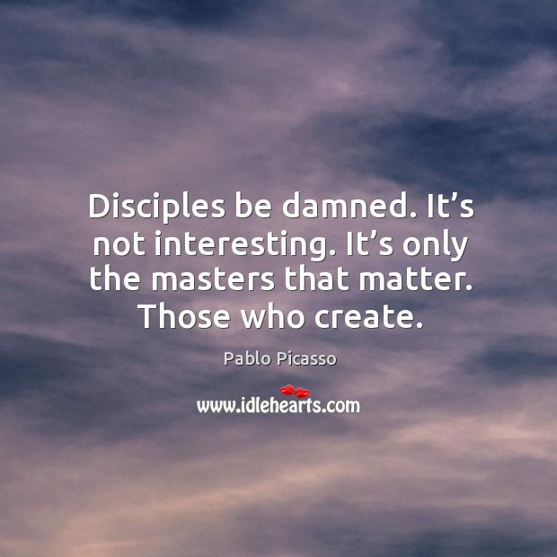 Image, Disciples be damned. It's not interesting. It's only the masters that matter. Those who create.