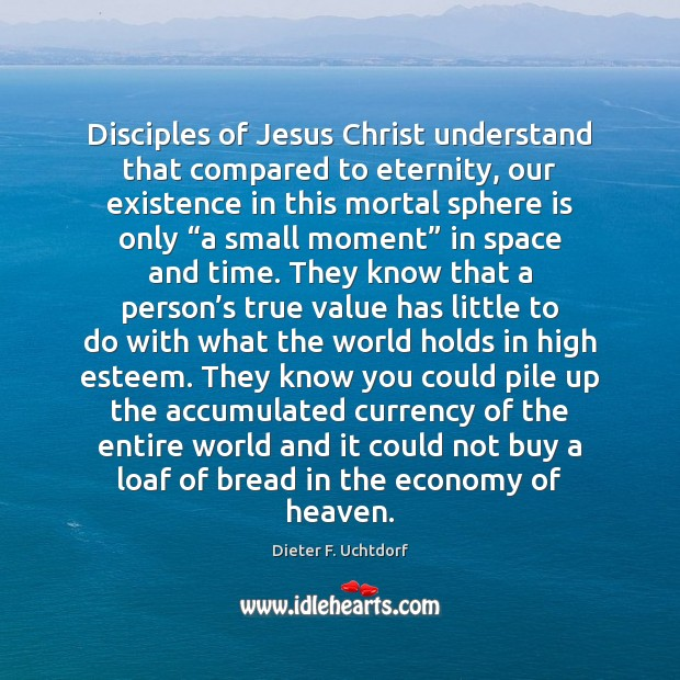 Disciples of Jesus Christ understand that compared to eternity, our existence in Economy Quotes Image